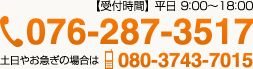 【受付時間】 平日 9:00~18:00 076-287-3517 土日やお急ぎの場合は080-3734-7015